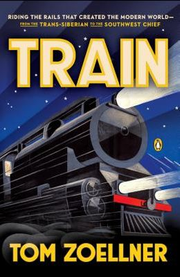 Train: Riding the Rails That Created the Modern World--From the Trans-Siberian to the S Outhwest Chief