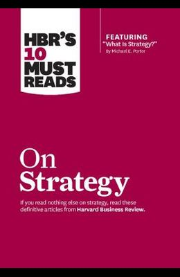 Hbr's 10 Must Reads on Strategy (Including Featured Article what Is Strategy? by Michael E. Porter)