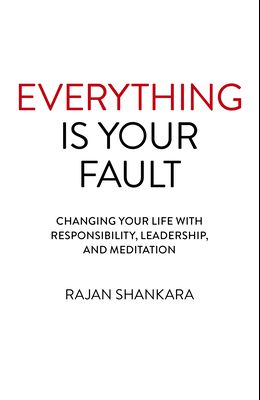 Everything Is Your Fault: Changing Your Life with Responsibility, Leadership, and Meditation