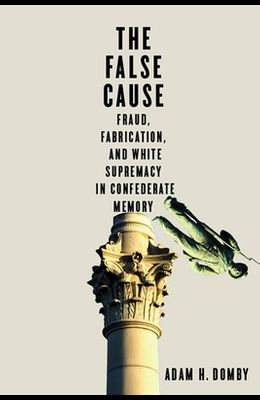 The False Cause: Fraud, Fabrication, and White Supremacy in Confederate Memory