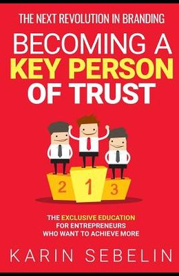 The Next Revolution in Branding - Becoming a Key Person of Trust: The Exclusive Education for Entrepreneurs Who Want to Achieve More
