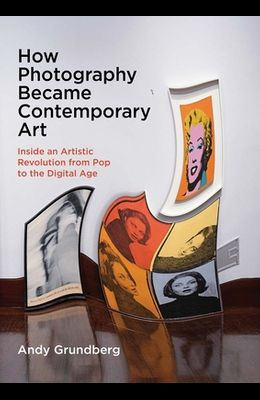 How Photography Became Contemporary Art: Inside an Artistic Revolution from Pop to the Digital Age