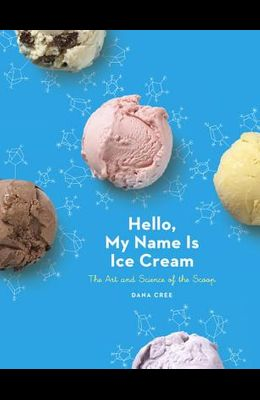 Hello, My Name Is Ice Cream: The Art and Science of the Scoop: A Cookbook
