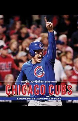 The Chicago Tribune Book of the Chicago Cubs: A Decade-By-Decade History