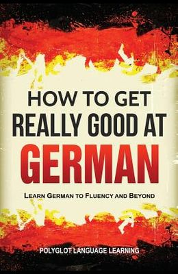 How to Get Really Good at German: Learn German to Fluency and Beyond