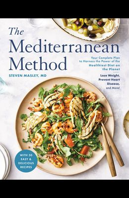 The Mediterranean Method: Your Complete Plan to Harness the Power of the Healthiest Diet on the Planet -- Lose Weight, Prevent Heart Disease, an