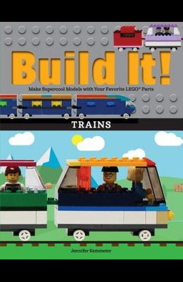 Build It! Trains: Make Supercool Models with Your Favorite Lego(r) Parts