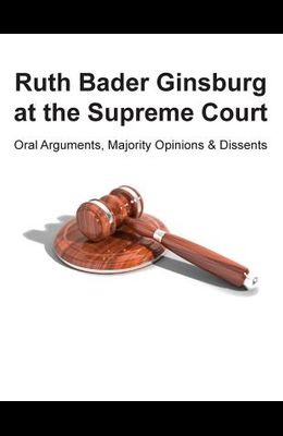 Ruth Bader Ginsburg at the Supreme Court: Oral Arguments, Majority Opinions and Dissents