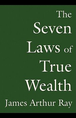 The Seven Laws of True Wealth: Create the Life You Desire and Deserve