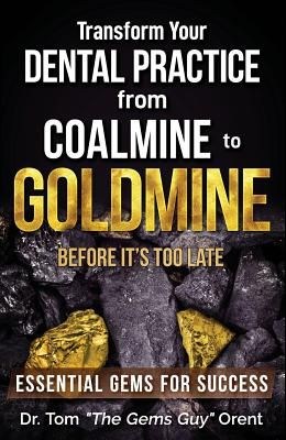Transform Your Dental Practice from Coalmine to Goldmine Before It's Too Late: Essential Gems for Success