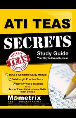 ATI TEAS Secrets Study Guide: TEAS 6 Complete Study Manual, Full-Length Practice Tests, Review Video Tutorials for the Test of Essential Academic Sk