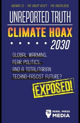 Unreported Truth - Climate Hoax 2030 - Global Warming, Fear Politics and a Totalitarian Techno-Fascist Future? Agenda 21 - The Great Reset - The Green