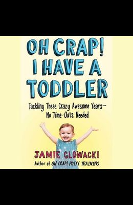 Oh Crap! I Have a Toddler: Tackling These Crazy Awesome Years--No Time Outs Needed