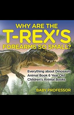 Why Are The T-Rex's Forearms So Small? Everything about Dinosaurs - Animal Book 6 Year Old Children's Animal Books