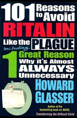 101 Reasons to Avoid Ritalin Like the Plague: Including 1 Grat Reason Why It's Almost Always Unnecessary