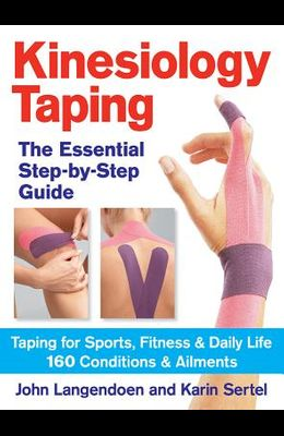 Kinesiology Taping: The Essential Step-By-Step Guide: Taping for Sports, Fitness & Daily Life: 160 Conditions and Ailments