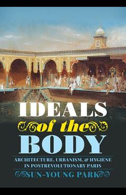 Ideals of the Body: Architecture, Urbanism, and Hygiene in Postrevolutionary Paris