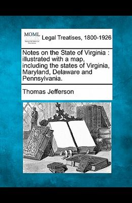 Notes on the State of Virginia: Illustrated with a Map, Including the States of Virginia, Maryland, Delaware and Pennsylvania.
