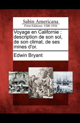 Voyage En Californie: Description de Son Sol, de Son Climat, de Ses Mines D'Or.