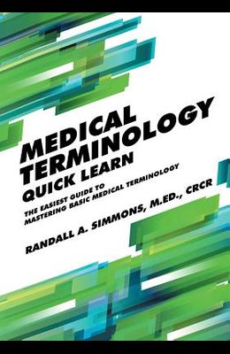Medical Terminology Quick Learn: The Easiest Guide to Mastering Basic Medical Terminology