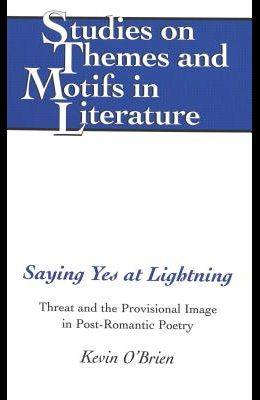 Saying Yes at Lightning: Threat and the Provisional Image in Post-Romantic Poetry