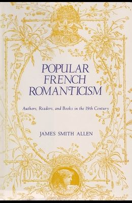 Popular French Romanticism: Authors, Readers, and Books in the Nineteenth Century