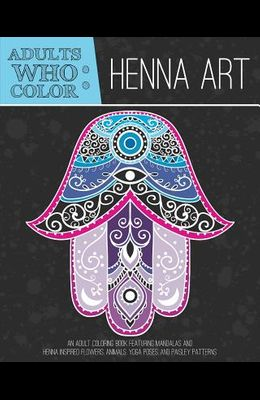 Adults Who Color Henna Art: An Adult Coloring Book Featuring Mandalas and Henna Inspired Flowers, Animals, Yoga Poses, and Paisley Patterns