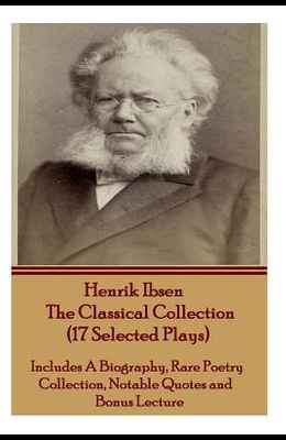 Henrik Ibsen the Classical Collection (17 Selected Plays): Includes a Biography, Rare Poetry Collection, Notable Quotes and Bonus Lecture