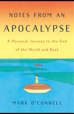 Notes from an Apocalypse: A Personal Journey to the End of the World and Back