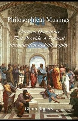 Philosophical Musings: Thirteen Questions That Provide a Topical Introduction to Philosophy