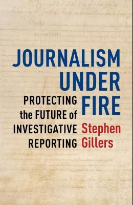 Journalism Under Fire: Protecting the Future of Investigative Reporting