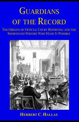 Guardians of the Record: The Origins of Official Court Reporting and the Shorthand Writers Who Made It Possible