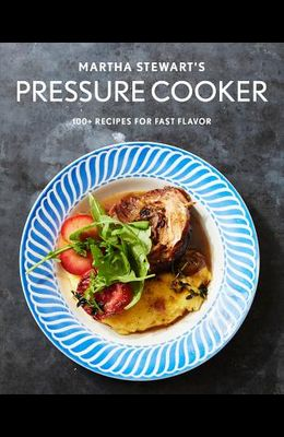 Martha Stewart's Pressure Cooker: 100+ Fabulous New Recipes for the Pressure Cooker, Multicooker, and Instant Pot(r) a Cookbook