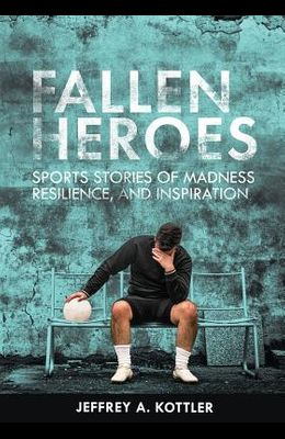 Fallen Heroes: Sports Stories of Madness, Resilience, and Inspiration