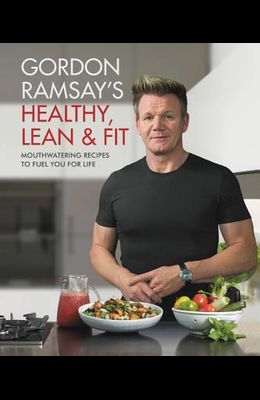 Gordon Ramsay's Healthy, Lean & Fit: Mouthwatering Recipes to Fuel You for Life