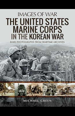 United States Marine Corps in the Korean War: Rare Photographs from Wartime Archives