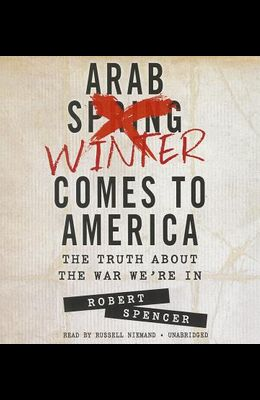 The Arab Winter Comes to America: The Truth about the War We're in