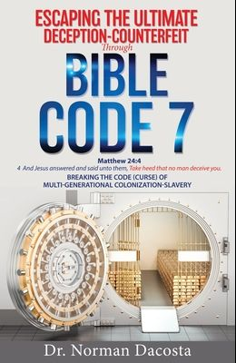 Escaping the Ultimate Deception-Counterfeit Through BIBLE CODE 7: BREAKING THE CODE (CURSE) of MULTI-GENERATIONAL COLONIZATION-SLAVERY
