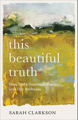 This Beautiful Truth: How God's Goodness Breaks Into Our Darkness
