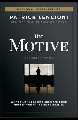 The Motive: Why So Many Leaders Abdicate Their Most Important Responsibilities