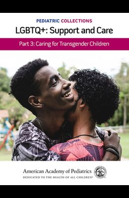 Pediatric Collections: Lgbtq+: Support and Care Part 3: Caring for Transgender Children