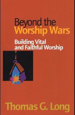Beyond the Worship Wars: Building Vital and Faithful Worship