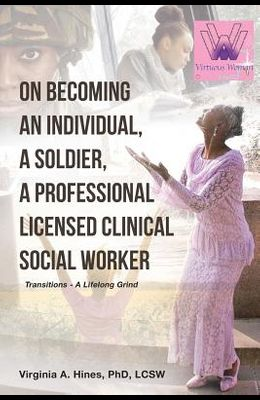 On Becoming an Individual, A Soldier, A Professional Licensed Clinical Social Worker: Transitions- A Lifelong Grind