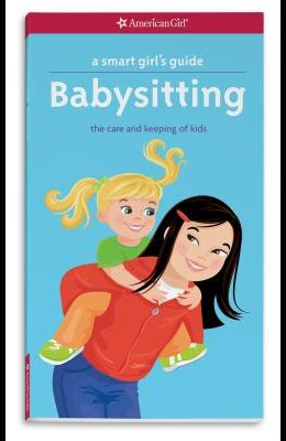 A Smart Girl's Guide: Babysitting: The Care and Keeping of Kids