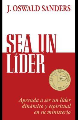 Sea Un Líder: Aprenda a Ser Un Líider Dinámico Y Espiritual En Su Ministerio