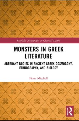 Monsters in Greek Literature: Aberrant Bodies in Ancient Greek Cosmogony, Ethnography, and Biology