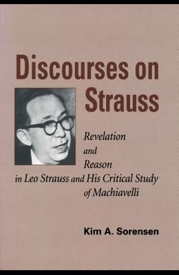 Discourses on Strauss: Revelation and Reason in Leo Strauss and His Critical Study of Machiavelli