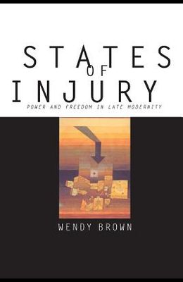 States of Injury: Power and Freedom in Late Modernity