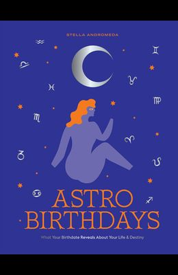 Astro Birthdays: What Your Birthdate Reveals about Your Life & Destiny
