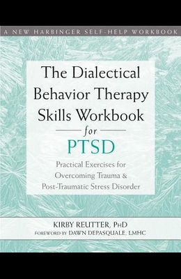 The Dialectical Behavior Therapy Skills Workbook for Ptsd: Practical Exercises for Overcoming Trauma and Post-Traumatic Stress Disorder